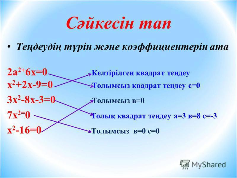 Сәйкесін тап Теңдеудің түрін және коэффициентерін ата 2а 2+ 6х=0 Келтірілген квадрат теңдеу х 2 +2х-9=0 Толымсыз квадрат теңдеу с=0 3х 2 -8х-3=0 Толымсыз в=0 7х 2= 0 Толық квадрат теңдеу а=3 в=8 с=-3 х 2 -16=0 Толымсыз в=0 с=0