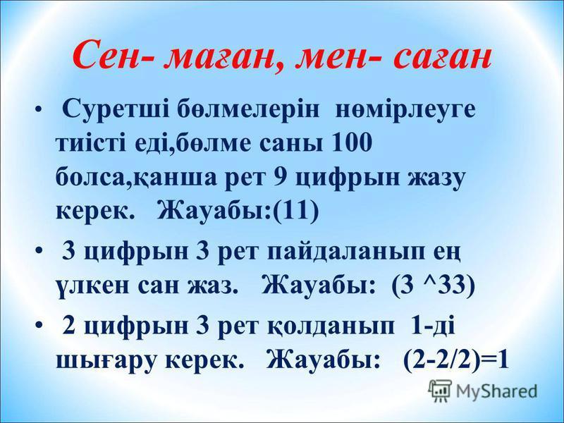 Сен- маған, мен- саған Суретші бөлмелерін нөмірлеуге тиісті еді,бөлме саны 100 болса,қанша рет 9 цифрын жазу керек. Жауабы:(11) 3 цифрын 3 рет пайдаланып ең үлкен сан жаз. Жауабы: (3 ^33) 2 цифрын 3 рет қолданып 1-ді шығару керек. Жауабы: (2-2/2)=1