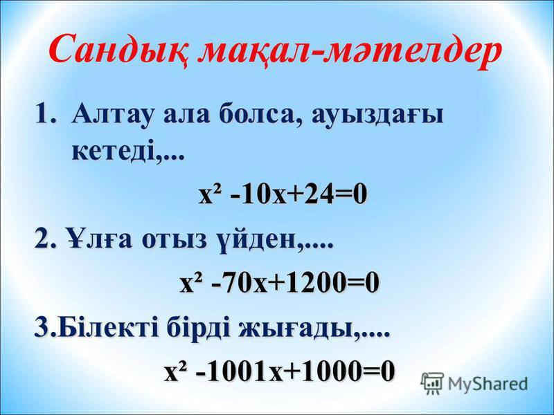 Сандық мақал-мәтелдер 1.Алтау ала болса, ауыздағы кетеді,... х² -10х+24=0 х² -10х+24=0 2. Ұлға отыз үйден,.... х² -70х+1200=0 3.Білекті бірді жығады,.... х² -1001х+1000=0