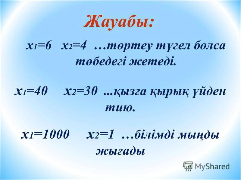 Жауабы: х 1 =6 х 2 =4 …төртеу түгел болса төбедегі жетеді. х 1 =40 х 2 =30...қызға қырық үйден тию. х 1 = 1000 х 2 = 1 …білімді мыңды жығады