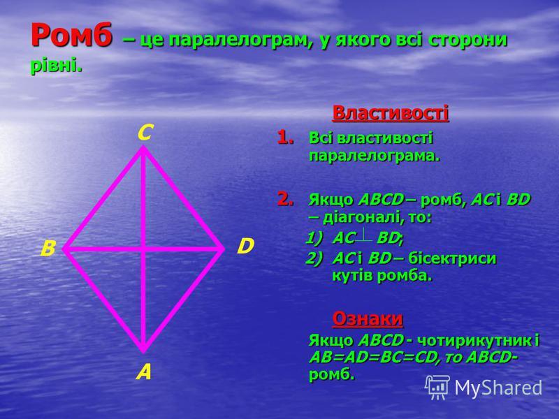 Ромб – це паралелограм, у якого всі сторони рівні. Властивості 1. Всі властивості паралелограма. 2. Якщо АВСD – ромб, АС і ВD – діагоналі, то: 1)АС ВD; 2)АС і ВD – бісектриси кутів ромба.Ознаки Якщо АВСD - чотирикутник і АВ=АD=ВС=СD, то АВСD- ромб. В