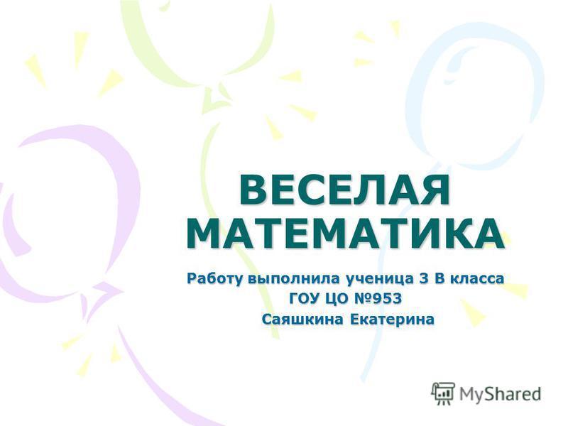 ВЕСЕЛАЯ МАТЕМАТИКА Работу выполнила ученица 3 В класса ГОУ ЦО 953 Саяшкина Екатерина Саяшкина Екатерина
