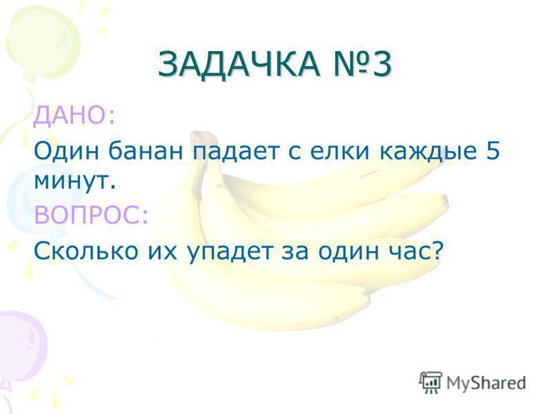 ЗАДАЧКА 3 ДАНО: Один банан падает с елки каждые 5 минут. ВОПРОС: Сколько их упадет за один час?