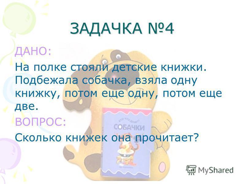 ЗАДАЧКА 4 ДАНО: На полке стояли детские книжки. Подбежала собачка, взяла одну книжку, потом еще одну, потом еще две. ВОПРОС: Сколько книжек она прочитает?