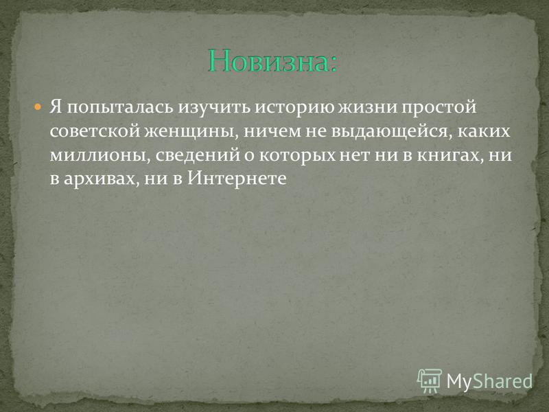 Я попыталась изучить историю жизни простой советской женщины, ничем не выдающейся, каких миллионы, сведений о которых нет ни в книгах, ни в архивах, ни в Интернете