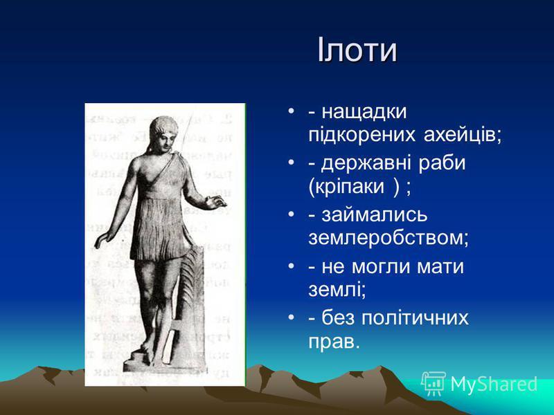 Ілоти Ілоти - нащадки підкорених ахейців; - державні раби (кріпаки ) ; - займались землеробством; - не могли мати землі; - без політичних прав.