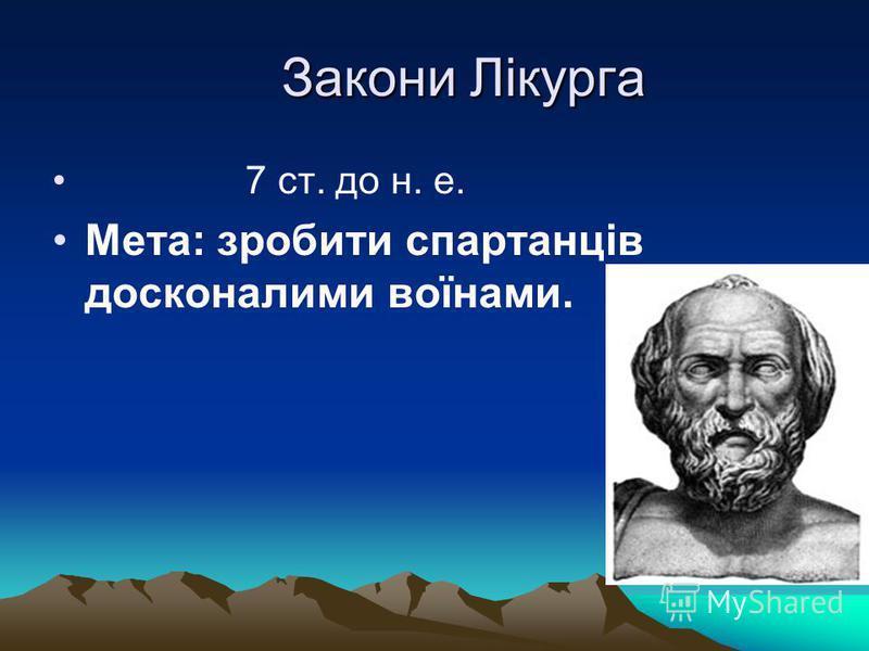 Закони Лікурга Закони Лікурга 7 ст. до н. е. Мета: зробити спартанців досконалими воїнами.
