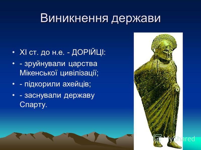 Виникнення держави XI ст. до н.е. - ДОРІЙЦІ: - зруйнували царства Мікенської цивілізації; - підкорили ахейців; - заснували державу Спарту.