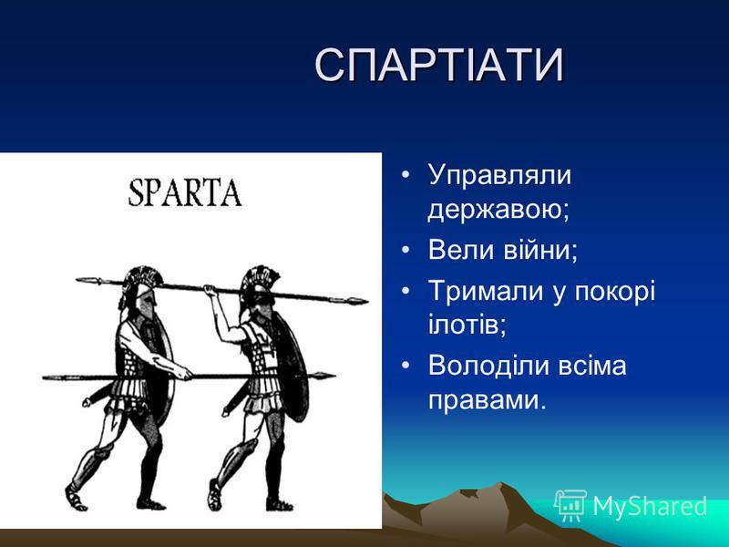 СПАРТІАТИ СПАРТІАТИ Управляли державою; Вели війни; Тримали у покорі ілотів; Володіли всіма правами.