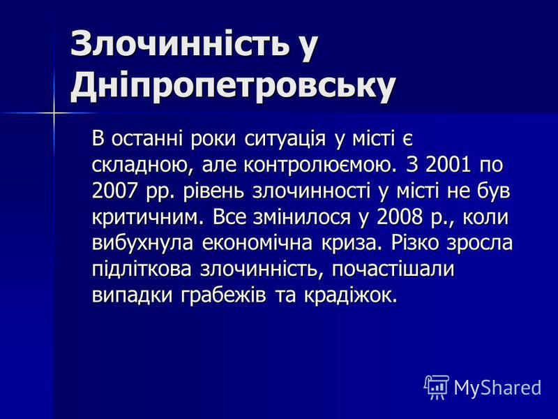 Злочинність у Дніпропетровську В останні роки ситуація у місті є складною, але контролюємою. З 2001 по 2007 рр. рівень злочинності у місті не був критичним. Все змінилося у 2008 р., коли вибухнула економічна криза. Різко зросла підліткова злочинність