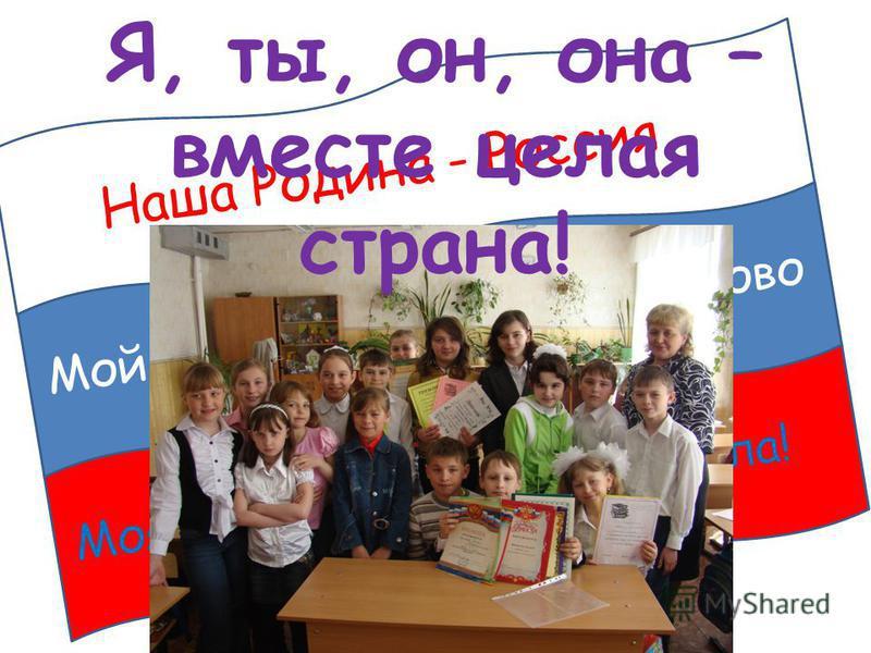 Наша Родина - Россия Мой любимый город – Балаково Моя маленькая страна – школа! Я, ты, он, она – вместе целая страна!