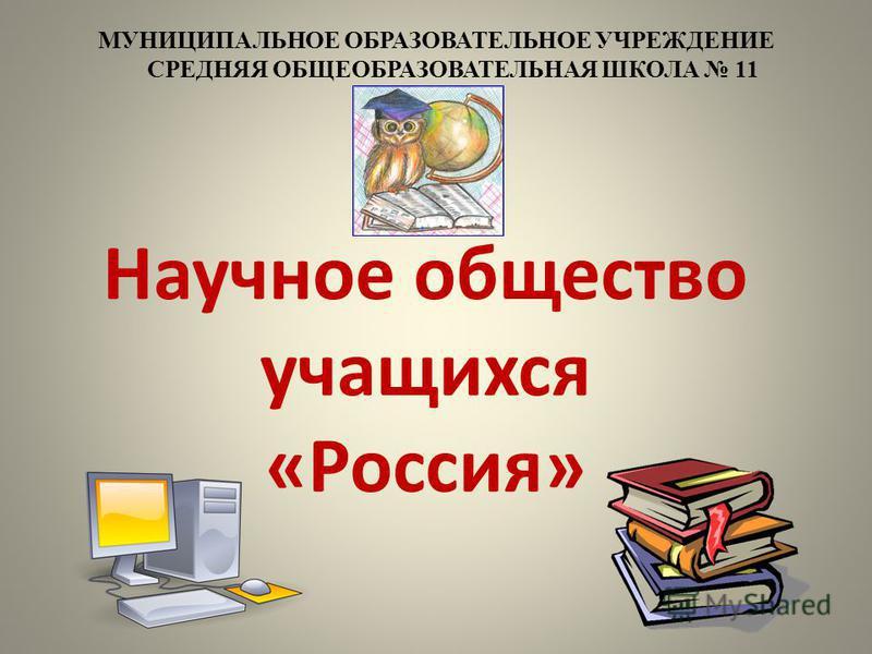 Научное общество учащихся «Россия» МУНИЦИПАЛЬНОЕ ОБРАЗОВАТЕЛЬНОЕ УЧРЕЖДЕНИЕ СРЕДНЯЯ ОБЩЕОБРАЗОВАТЕЛЬНАЯ ШКОЛА 11
