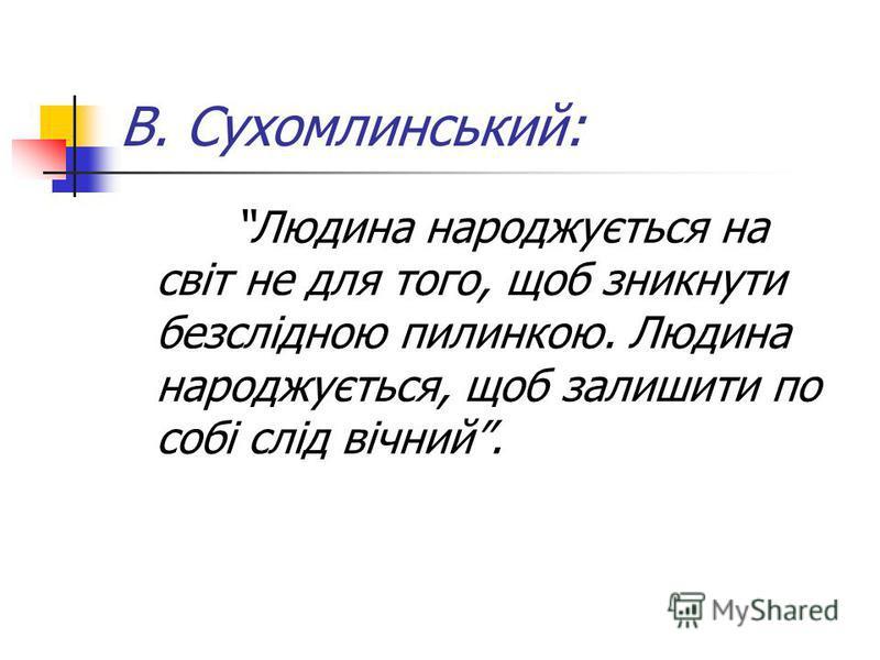 В. Сухомлинський: Людина народжується на світ не для того, щоб зникнути безслідною пилинкою. Людина народжується, щоб залишити по собі слід вічний.