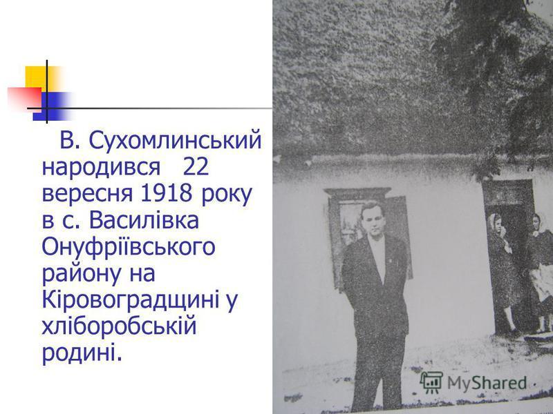 В. Сухомлинський народився 22 вересня 1918 року в с. Василівка Онуфріївського району на Кіровоградщині у хліборобській родині.