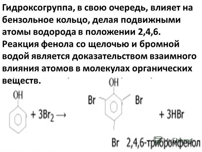 Гидроксогруппа, в свою очередь, влияет на бензольное кольцо, делая подвижными атомы водорода в положении 2,4,6. Реакция фенола со щелочью и бромной водой является доказательством взаимного влияния атомов в молекулах органических веществ.