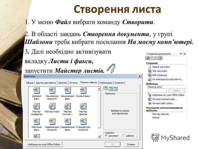 Створення листа 1. У меню Файл вибрати команду Створити. 2. В області завдань Створення документа, у групі Шаблони треба вибрати посилання На моєму компютері. 3. Далі необхідно активізувати вкладку Листи і факси, запустити Майстер листів.