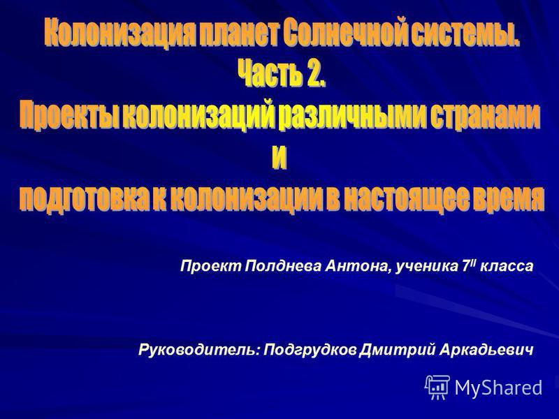 Проект Полднева Антона, ученика 7 II класса Руководитель: Подгрудков Дмитрий Аркадьевич
