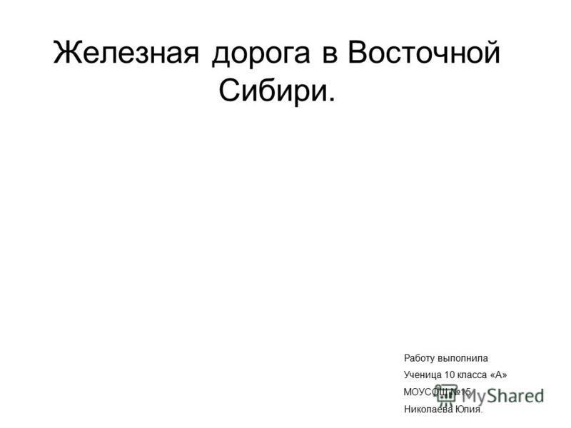 Железная дорога в Восточной Сибири. Работу выполнила Ученица 10 класса «А» МОУСОШ 15 Николаева Юлия.