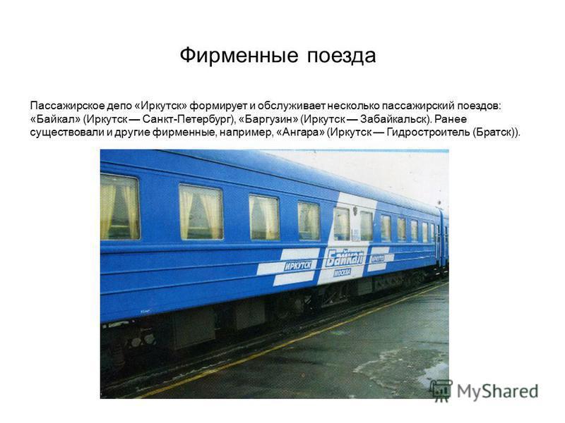 Фирменные поезда Пассажирское депо «Иркутск» формирует и обслуживает несколько пассажирский поездов: «Байкал» (Иркутск Санкт-Петербург), «Баргузин» (Иркутск Забайкальск). Ранее существовали и другие фирменные, например, «Ангара» (Иркутск Гидростроите