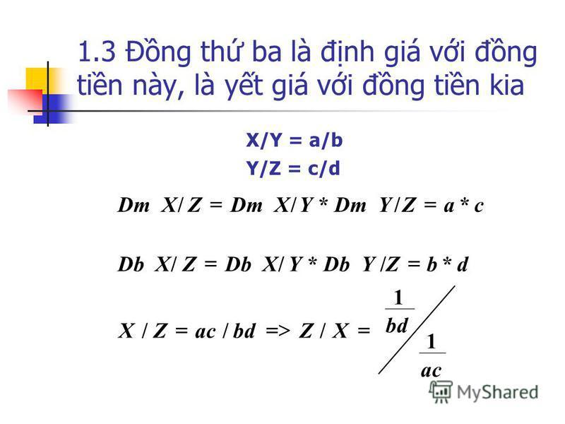 1.3 Đng th ba là đnh giá vi đng tin này, là yt giá vi đng tin kia ac bd XZ acZX dbZDb YYDb XZ caZDm YYDm XZ 1 1 /// */*// */*// X/Y = a/b Y/Z = c/d