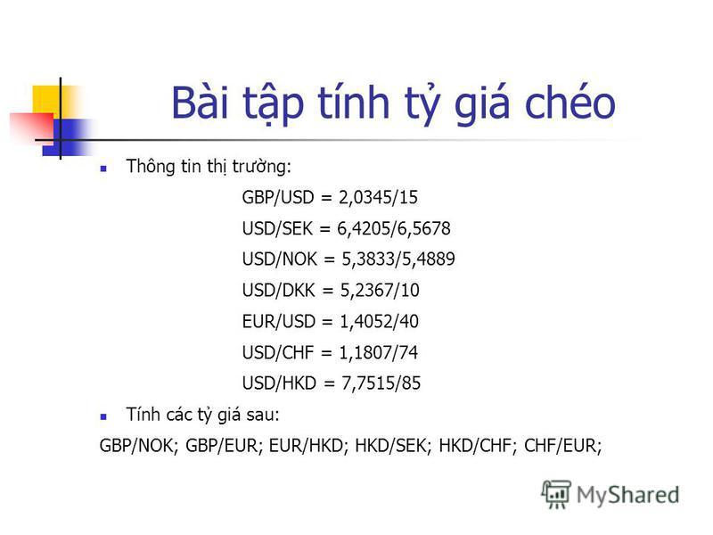 Bài tp tính t giá chéo Thông tin th trưng: GBP/USD = 2,0345/15 USD/SEK = 6,4205/6,5678 USD/NOK = 5,3833/5,4889 USD/DKK = 5,2367/10 EUR/USD = 1,4052/40 USD/CHF = 1,1807/74 USD/HKD = 7,7515/85 Tính các t giá sau: GBP/NOK; GBP/EUR; EUR/HKD; HKD/SEK; HKD