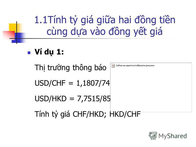 1.1Tính t giá gia hai đng tin cùng da vào đng yt giá Ví d 1: Th trưng thông báo USD/CHF = 1,1807/74 USD/HKD = 7,7515/85 Tính t giá CHF/HKD; HKD/CHF