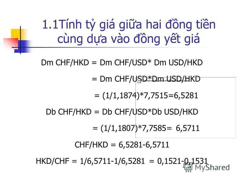 1.1Tính t giá gia hai đng tin cùng da vào đng yt giá Dm CHF/HKD = Dm CHF/USD* Dm USD/HKD = Dm CHF/USD*Dm USD/HKD = (1/1,1874)*7,7515=6,5281 Db CHF/HKD = Db CHF/USD*Db USD/HKD = (1/1,1807)*7,7585= 6,5711 CHF/HKD = 6,5281-6,5711 HKD/CHF = 1/6,5711-1/6,
