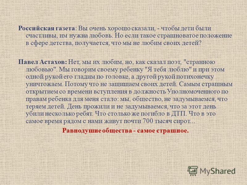 Российская газета: Вы очень хорошо сказали, - чтобы дети были счастливы, им нужна любовь. Но если такое страшноватое положение в сфере детства, получается, что мы не любим своих детей? Павел Астахов: Нет, мы их любим, но, как сказал поэт,