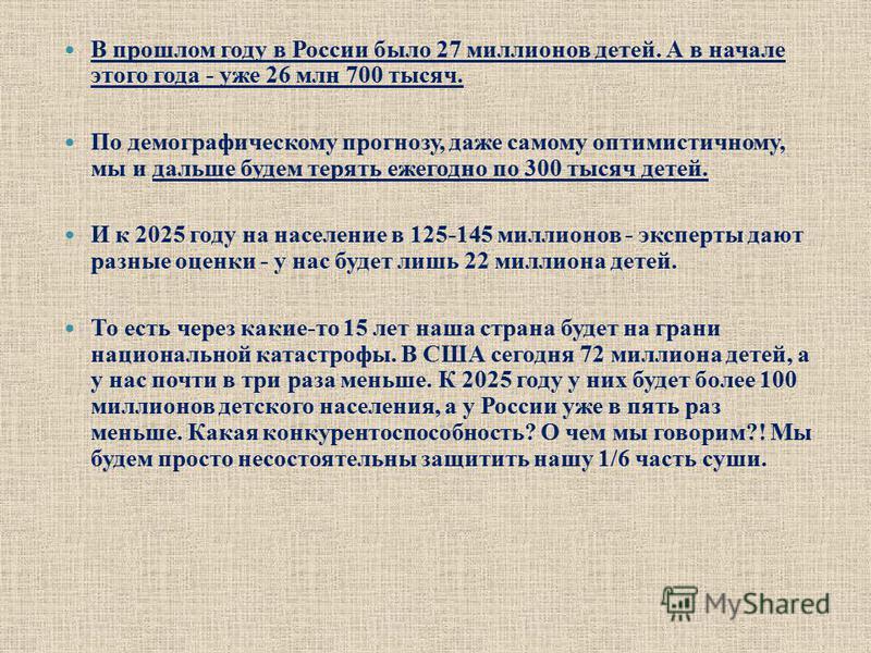 В прошлом году в России было 27 миллионов детей. А в начале этого года - уже 26 млн 700 тысяч. По демографическому прогнозу, даже самому оптимистичному, мы и дальше будем терять ежегодно по 300 тысяч детей. И к 2025 году на население в 125-145 миллио
