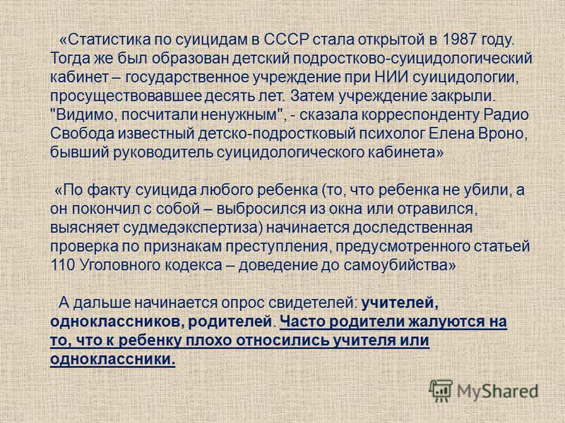«Статистика по суицидам в СССР стала открытой в 1987 году. Тогда же был образован детский подростковой-суицидологический кабинет – государственное учреждение при НИИ суицидологии, просуществовавшее десять лет. Затем учреждение закрыли.