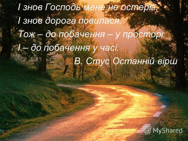 І знов Господь мене не остеріг, І знов дорога повилася. Тож – до побачення – у просторі І – до побачення у часі. В. Стус Останній вірш