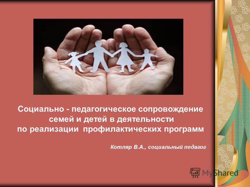 Социально - педагогическое сопровождение семей и детей в деятельности по реализации профилактических программ Котляр В.А., социальный педагог
