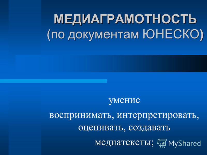 МЕДИАГРАМОТНОСТЬ (по документам ЮНЕСКО) умение воспринимать, интерпретировать, оценивать, создавать медиатексты;
