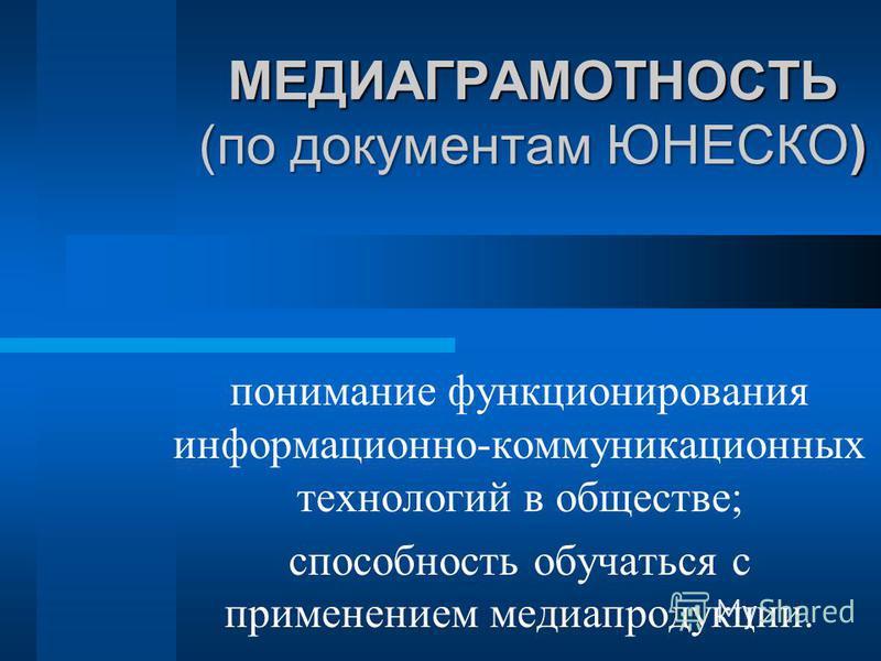 МЕДИАГРАМОТНОСТЬ (по документам ЮНЕСКО) понимание функционирования информационно-коммуникационных технологий в обществе; способность обучаться с применением медиапродукции.