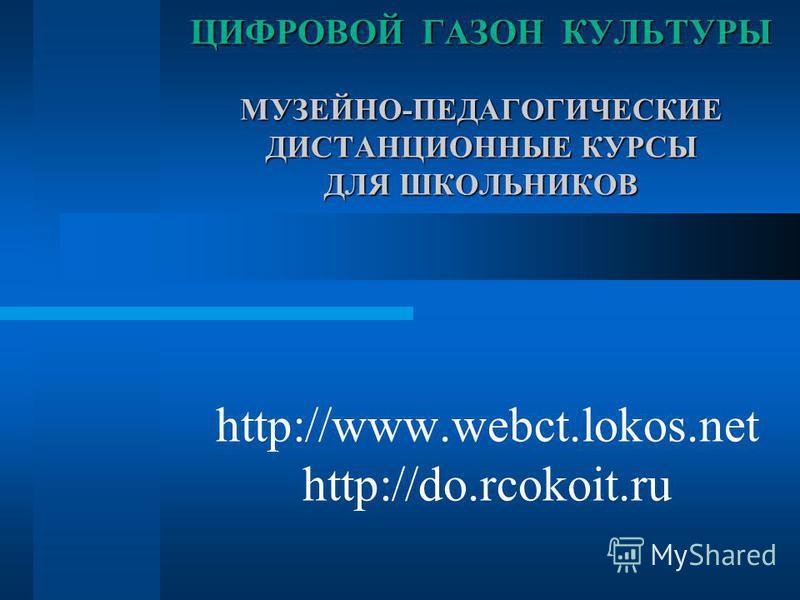 http://www.webct.lokos.net http://do.rcokoit.ru ЦИФРОВОЙ ГАЗОН КУЛЬТУРЫ МУЗЕЙНО-ПЕДАГОГИЧЕСКИЕ ДИСТАНЦИОННЫЕ КУРСЫ ДЛЯ ШКОЛЬНИКОВ