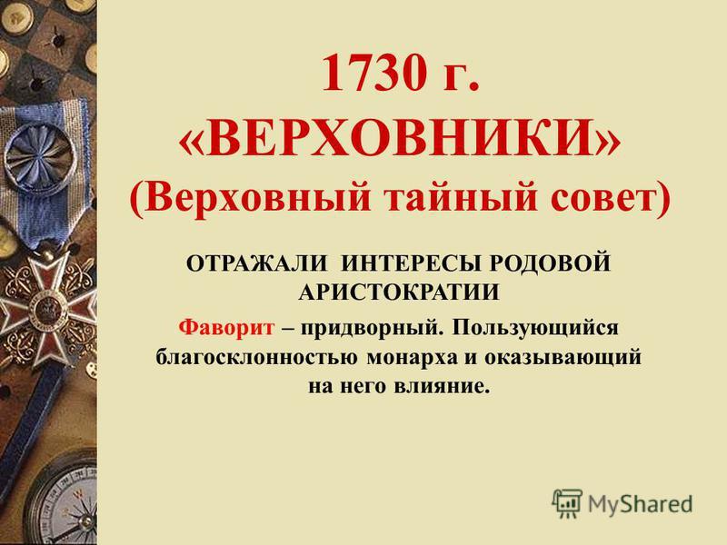 1730 г. «ВЕРХОВНИКИ» (Верховный тайный совет) ОТРАЖАЛИ ИНТЕРЕСЫ РОДОВОЙ АРИСТОКРАТИИ Фаворит – придворный. Пользующийся благосклонностью монарха и оказывающий на него влияние.