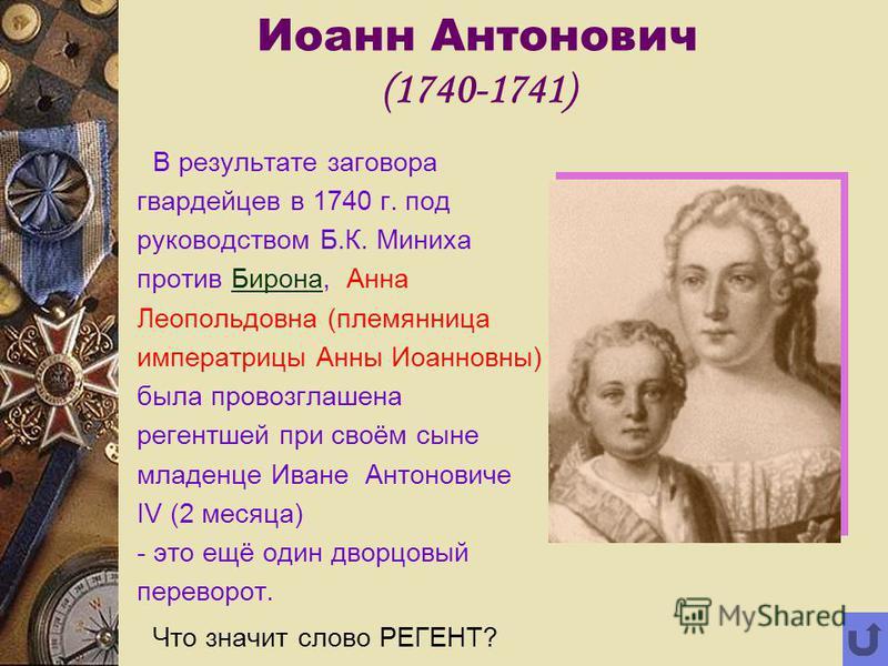 Иоанн Антонович (1740-1741) В результате заговора гвардейцев в 1740 г. под руководством Б.К. Миниха против Бирона, Анна Леопольдовна (племянница императрицы Анны Иоанновны) была провозглашена регентшей при своём сыне младенце Иване Антоновиче IV (2 м