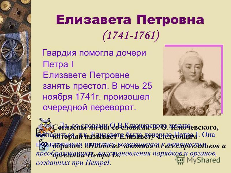Елизавета Петровна (1741-1761) Гвардия помогла дочери Петра I Елизавете Петровне занять престол. В ночь 25 ноября 1741 г. произошел очередной переворот. Согласны ли вы со словами В. О. Ключевского, который называет Елизавету следующим образом: «Наибо