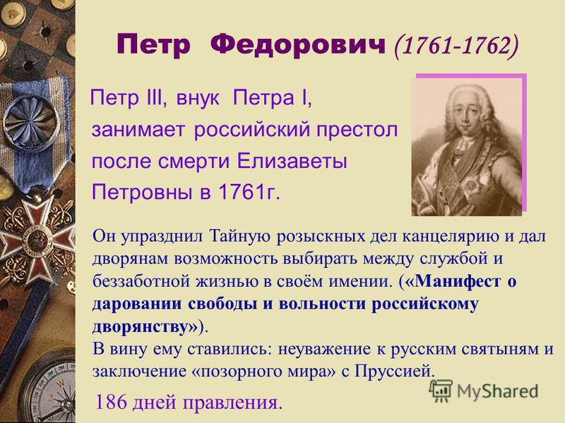 Петр Федорович (1761-1762) Петр III, внук Петра I, занимает российский престол после смерти Елизаветы Петровны в 1761 г. Он упразднил Тайную розыскных дел канцелярию и дал дворянам возможность выбирать между службой и беззаботной жизнью в своём имени
