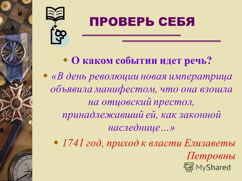 ПРОВЕРЬ СЕБЯ О каком событии идет речь? «В день революции новая императрица объявила манифестом, что она взошла на отцовский престол, принадлежавший ей, как законной наследнице…» 1741 год, приход к власти Елизаветы Петровны