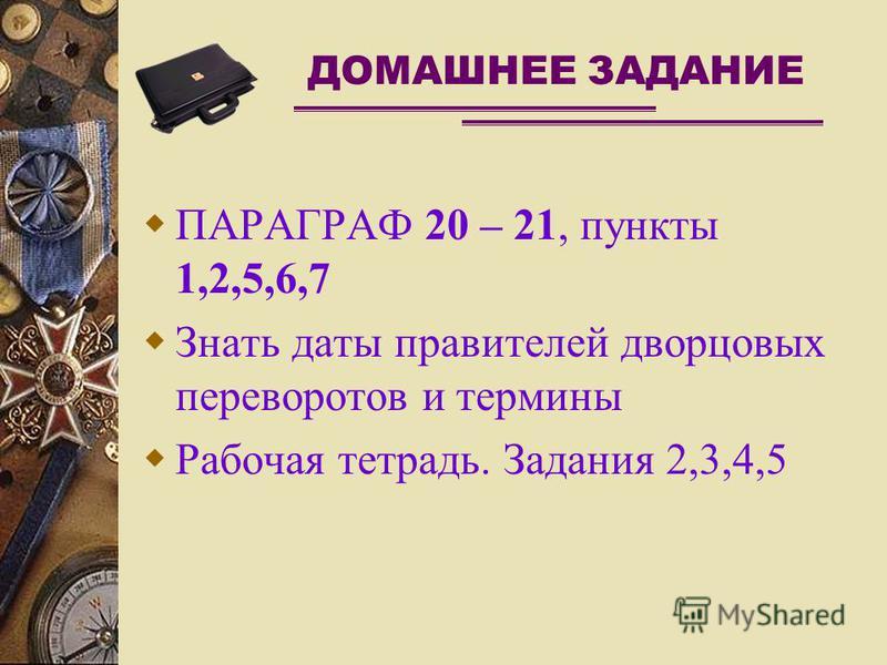 ДОМАШНЕЕ ЗАДАНИЕ ПАРАГРАФ 20 – 21, пункты 1,2,5,6,7 Знать даты правителей дворцовых переворотов и термины Рабочая тетрадь. Задания 2,3,4,5