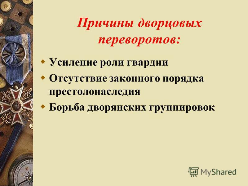 Причины дворцовых переворотов: Усиление роли гвардии Отсутствие законного порядка престолонаследия Борьба дворянских группировок