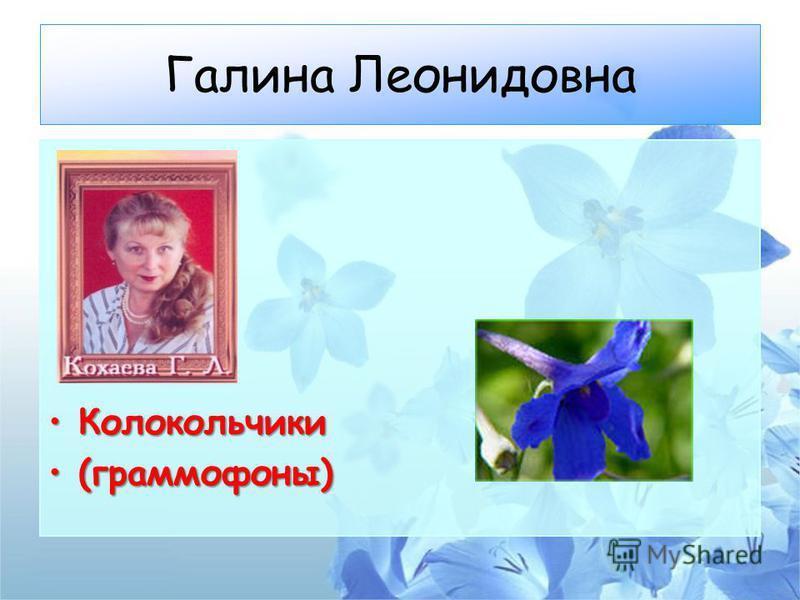 Галина Леонидовна Колокольчики Колокольчики (граммофоны)(граммофоны)