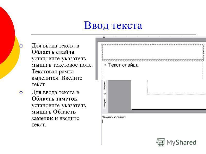 Ввод текста Для ввода текста в Область слайда установите указатель мыши в текстовое поле. Текстовая рамка выделится. Введите текст. Для ввода текста в Область заметок установите указатель мыши в Область заметок и введите текст.