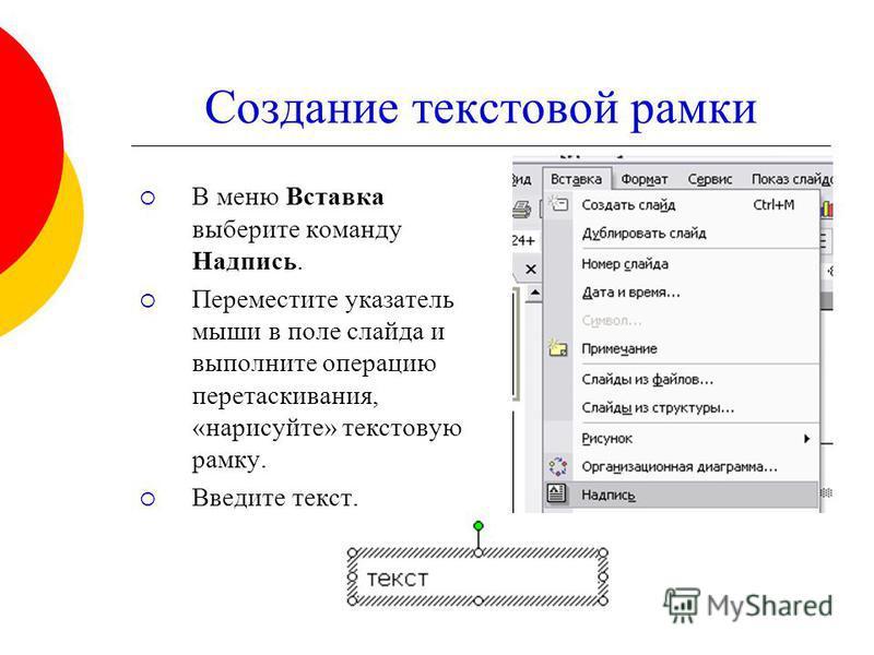 Создание текстовой рамки В меню Вставка выберите команду Надпись. Переместите указатель мыши в поле слайда и выполните операцию перетаскивания, «нарисуйте» текстовую рамку. Введите текст.