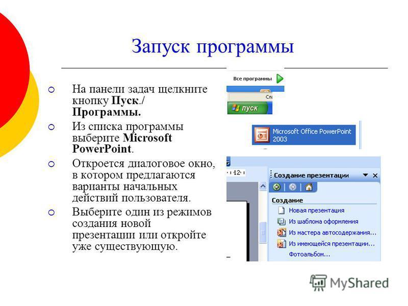 Запуск программы На панели задач щелкните кнопку Пуск./ Программы. Из списка программы выберите Microsoft PowerPoint. Откроется диалоговое окно, в котором предлагаются варианты начальных действий пользователя. Выберите один из режимов создания новой