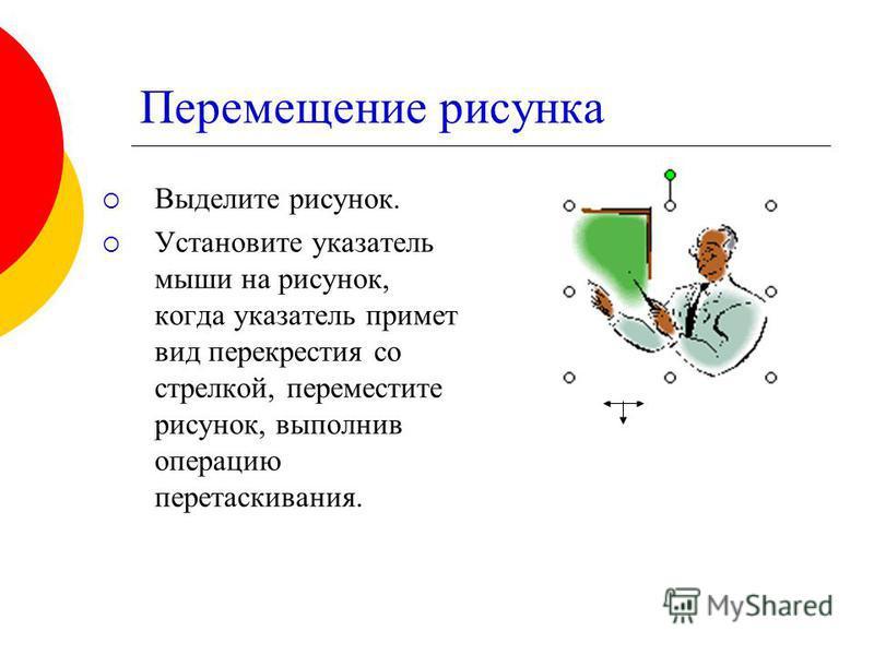 Перемещение рисунка Выделите рисунок. Установите указатель мыши на рисунок, когда указатель примет вид перекрестия со стрелкой, переместите рисунок, выполнив операцию перетаскивания.
