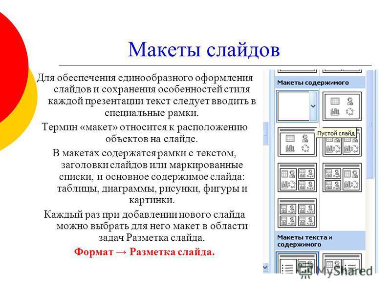 Макеты слайдов Для обеспечения единообразного оформления слайдов и сохранения особенностей стиля каждой презентации текст следует вводить в специальные рамки. Термин «макет» относится к расположению объектов на слайде. В макетах содержатся рамки с те