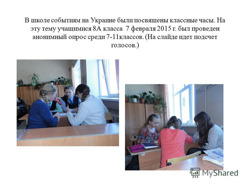 В школе событиям на Украине были посвящены классные часы. На эту тему учащимися 8А класса 7 февраля 2015 г. был проведен анонимный опрос среди 7-11 классов. (На слайде идет подсчет голосов.)
