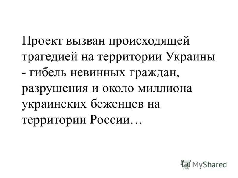 Проект вызван происходящей трагедией на территории Украины - гибель невинных граждан, разрушения и около миллиона украинских беженцев на территории России…